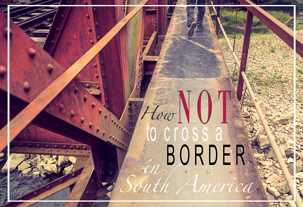 How not to cross a border in South America